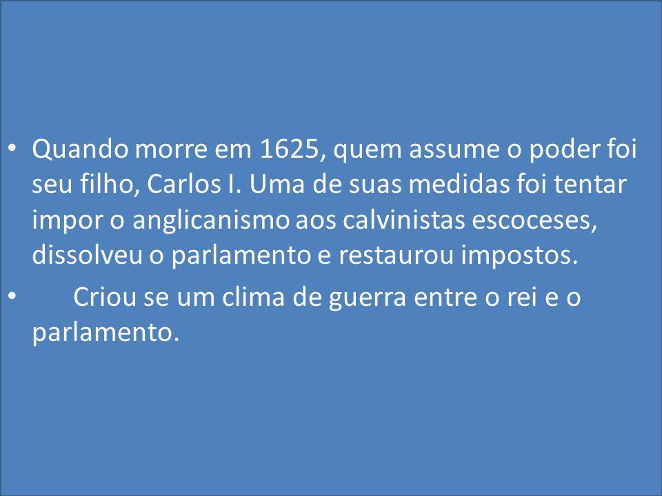 Quando morre em 1625, quem assume o poder foi seu filho, Carlos I.
