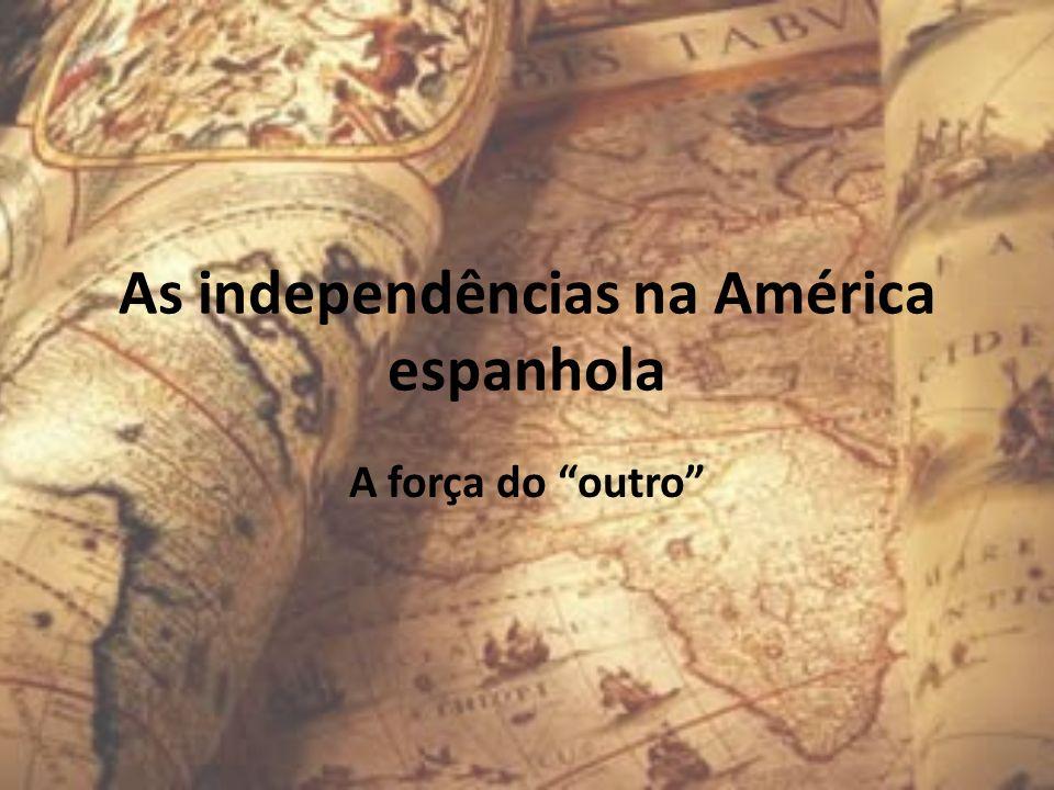 As independências na América espanhola A força do outro