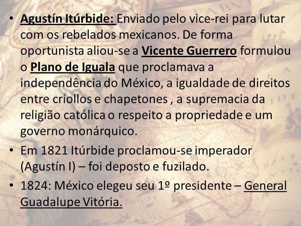 Agustín Itúrbide: Enviado pelo vice-rei para lutar com os rebelados mexicanos. De forma oportunista aliou-se a Vicente Guerrero formulou o Plano de Ig