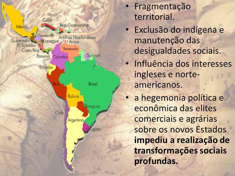 Fragmentação territorial. Exclusão do indígena e manutenção das desigualdades sociais. Influência dos interesses ingleses e norte- americanos. a hegem