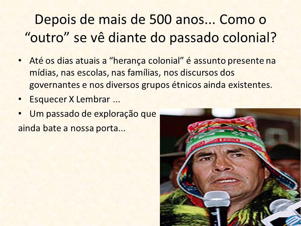Depois de mais de 500 anos... Como o outro se vê diante do passado colonial? Até os dias atuais a herança colonial é assunto presente na mídias, nas e