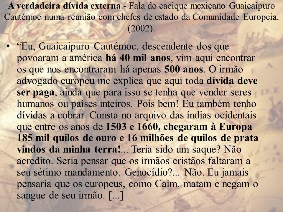 A verdadeira dívida externa - Fala do cacique mexicano Guaicaipuro Cautémoc numa reunião com chefes de estado da Comunidade Europeia. (2002). Eu, Guai