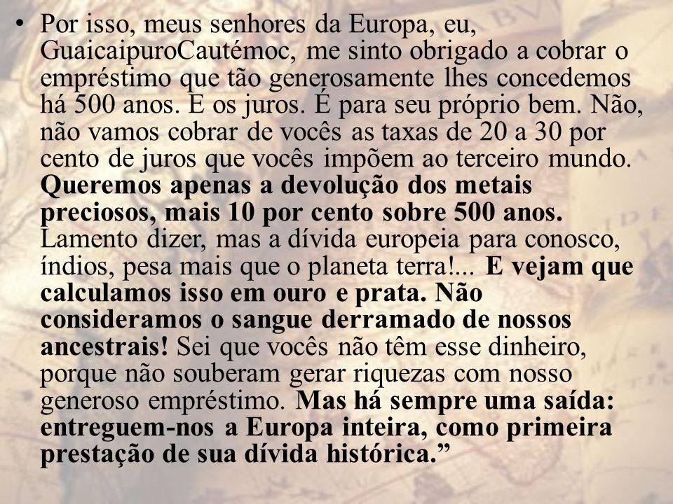 Por isso, meus senhores da Europa, eu, GuaicaipuroCautémoc, me sinto obrigado a cobrar o empréstimo que tão generosamente lhes concedemos há 500 anos.