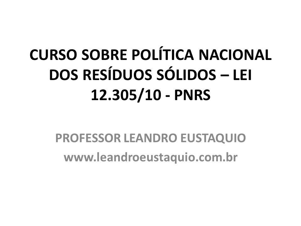 CURSO SOBRE POLÍTICA NACIONAL DOS RESÍDUOS SÓLIDOS – LEI 12.305/10 - PNRS PROFESSOR LEANDRO EUSTAQUIO www.leandroeustaquio.com.br