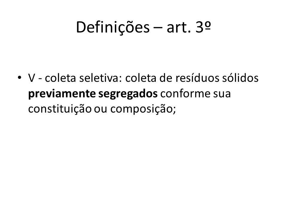 Definições – art. 3º V - coleta seletiva: coleta de resíduos sólidos previamente segregados conforme sua constituição ou composição;
