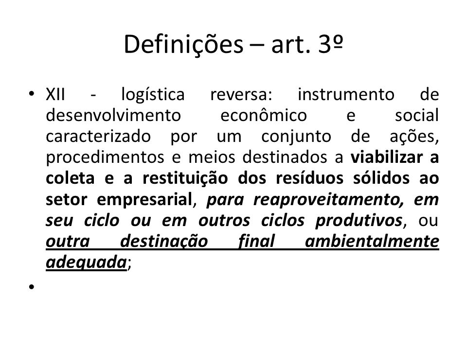 Definições – art. 3º XII - logística reversa: instrumento de desenvolvimento econômico e social caracterizado por um conjunto de ações, procedimentos