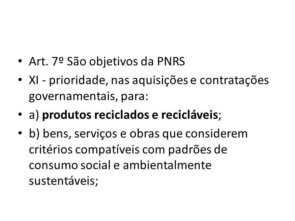 Art. 7º São objetivos da PNRS XI - prioridade, nas aquisições e contratações governamentais, para: a) produtos reciclados e recicláveis; b) bens, serv
