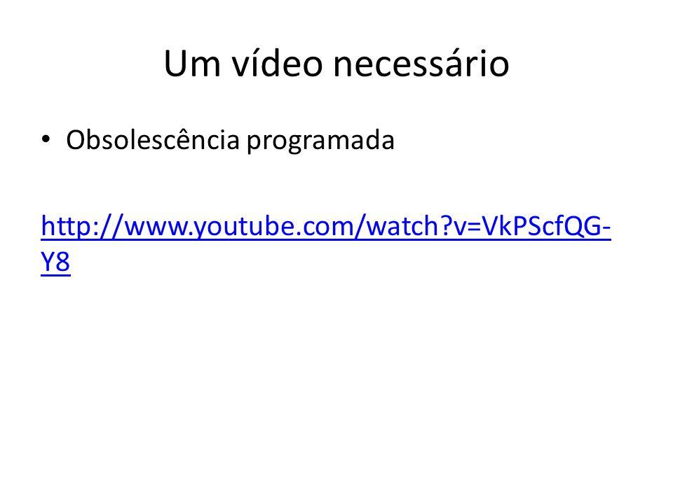 Um vídeo necessário Obsolescência programada http://www.youtube.com/watch?v=VkPScfQG- Y8