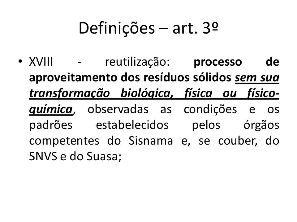 Definições – art. 3º XVIII - reutilização: processo de aproveitamento dos resíduos sólidos sem sua transformação biológica, física ou físico- química,