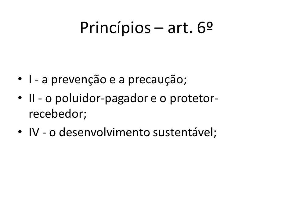 Princípios – art. 6º I - a prevenção e a precaução; II - o poluidor-pagador e o protetor- recebedor; IV - o desenvolvimento sustentável;
