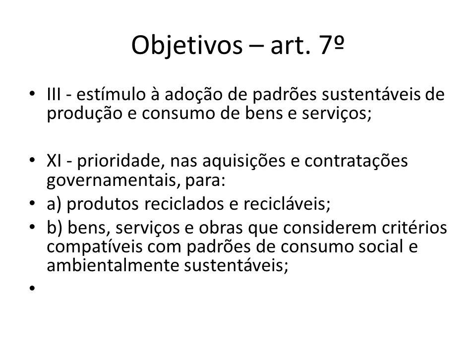Objetivos – art. 7º III - estímulo à adoção de padrões sustentáveis de produção e consumo de bens e serviços; XI - prioridade, nas aquisições e contra