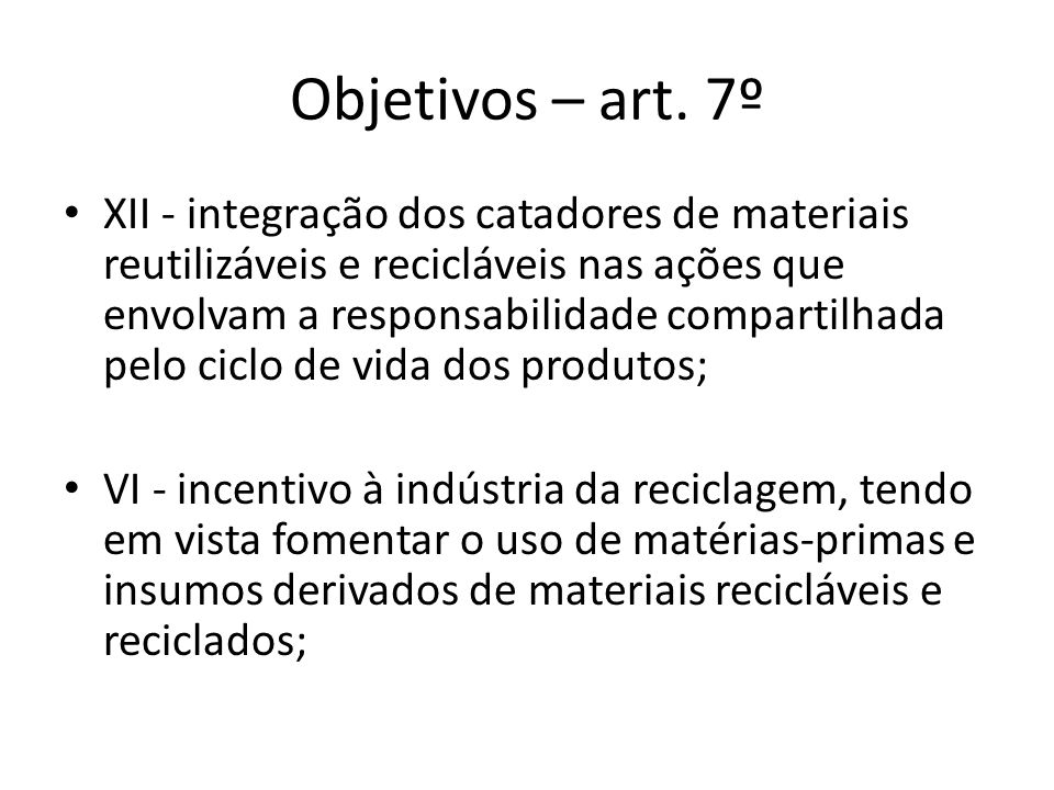 Objetivos – art. 7º XII - integração dos catadores de materiais reutilizáveis e recicláveis nas ações que envolvam a responsabilidade compartilhada pe