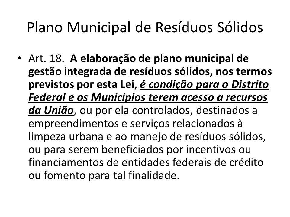 Plano Municipal de Resíduos Sólidos Art. 18. A elaboração de plano municipal de gestão integrada de resíduos sólidos, nos termos previstos por esta Le