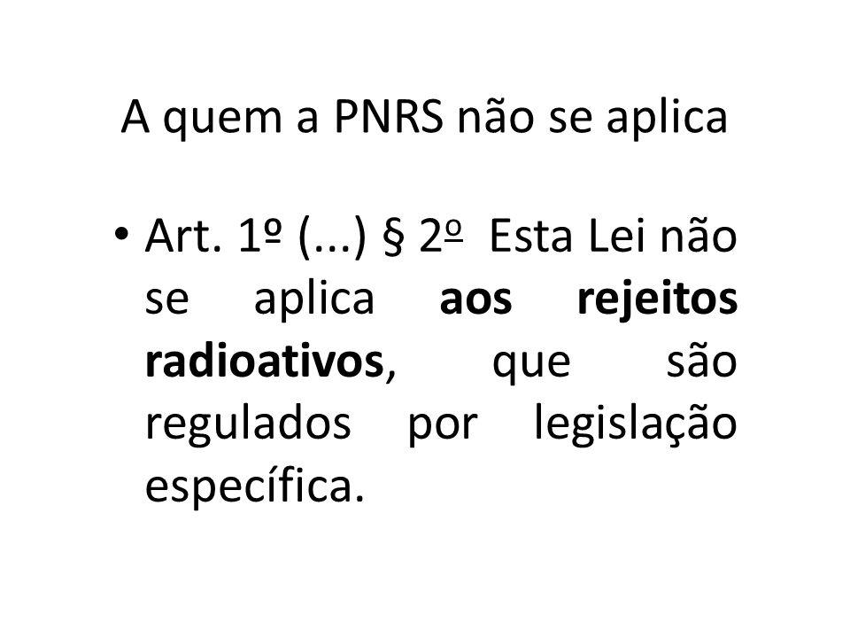A quem a PNRS não se aplica Art. 1º (...) § 2 o Esta Lei não se aplica aos rejeitos radioativos, que são regulados por legislação específica.