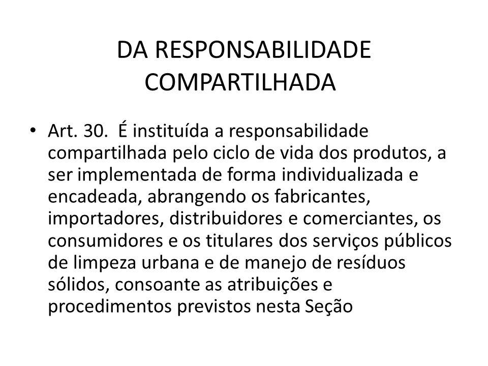 DA RESPONSABILIDADE COMPARTILHADA Art. 30. É instituída a responsabilidade compartilhada pelo ciclo de vida dos produtos, a ser implementada de forma