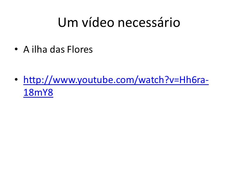 Um vídeo necessário A ilha das Flores http://www.youtube.com/watch?v=Hh6ra- 18mY8 http://www.youtube.com/watch?v=Hh6ra- 18mY8