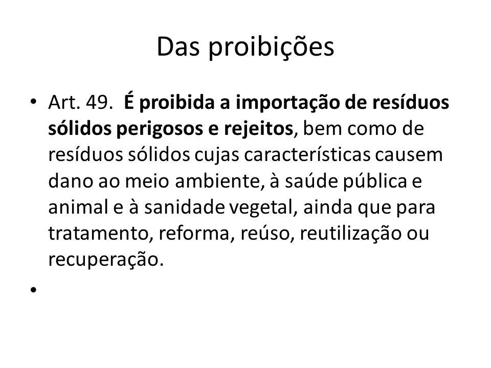 Das proibições Art. 49. É proibida a importação de resíduos sólidos perigosos e rejeitos, bem como de resíduos sólidos cujas características causem da