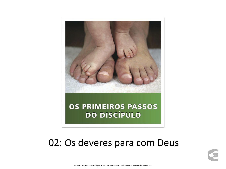 02: Os deveres para com Deus Os primeiros passos do discípulo © 2011 Editora Cultura Cristã.