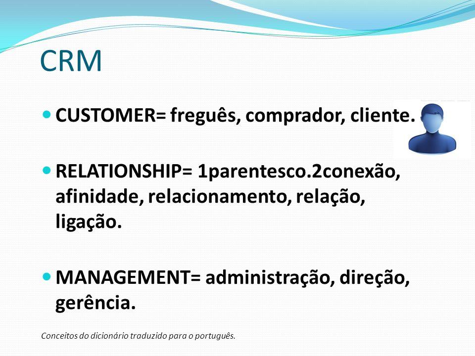 CRM CUSTOMER= freguês, comprador, cliente. RELATIONSHIP= 1parentesco.2conexão, afinidade, relacionamento, relação, ligação. MANAGEMENT= administração,