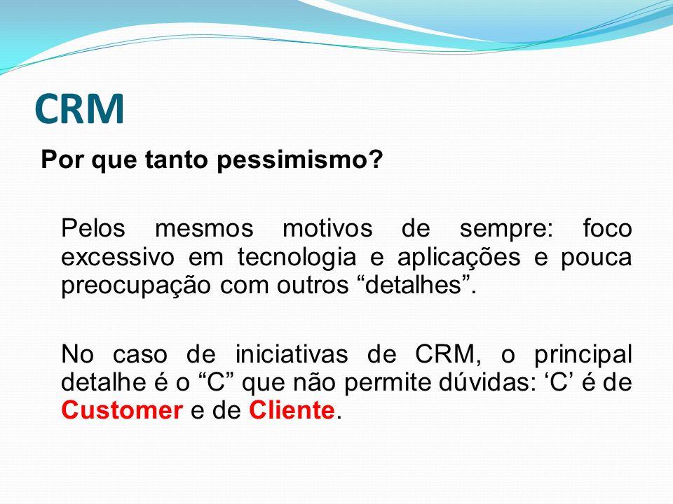 CRM Por que tanto pessimismo? Pelos mesmos motivos de sempre: foco excessivo em tecnologia e aplicações e pouca preocupação com outros detalhes. No ca