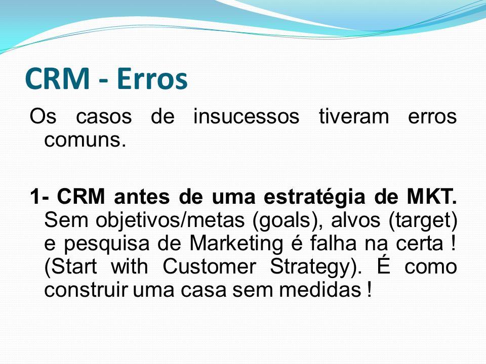 CRM - Erros Os casos de insucessos tiveram erros comuns. 1- CRM antes de uma estratégia de MKT. Sem objetivos/metas (goals), alvos (target) e pesquisa