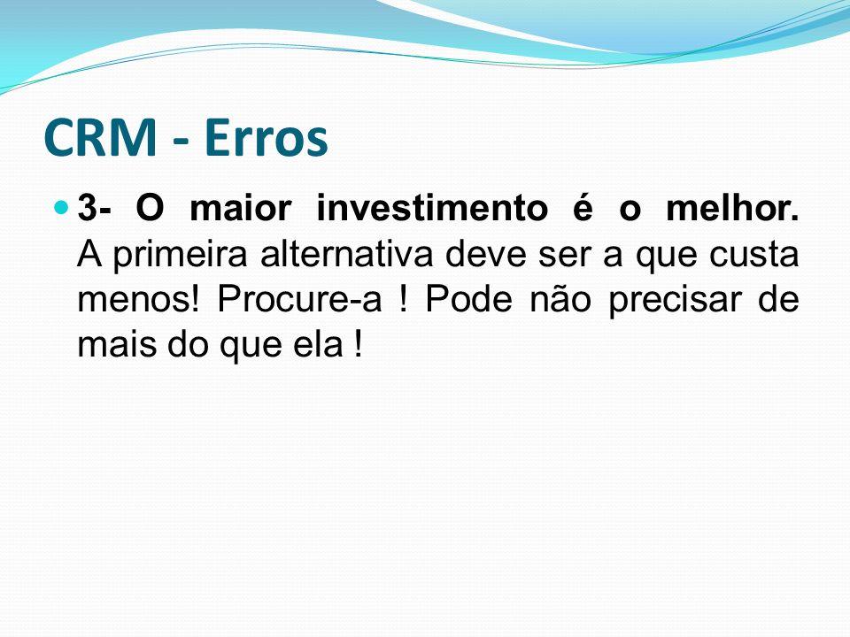 CRM - Erros 3- O maior investimento é o melhor. A primeira alternativa deve ser a que custa menos! Procure-a ! Pode não precisar de mais do que ela !