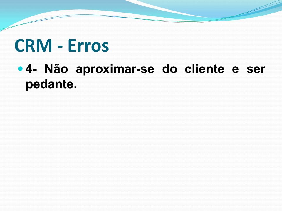 CRM - Erros 4- Não aproximar-se do cliente e ser pedante.