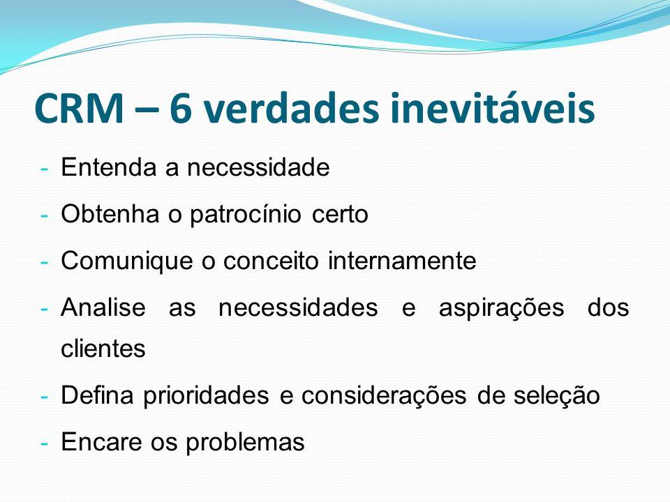 CRM – 6 verdades inevitáveis - Entenda a necessidade - Obtenha o patrocínio certo - Comunique o conceito internamente - Analise as necessidades e aspi