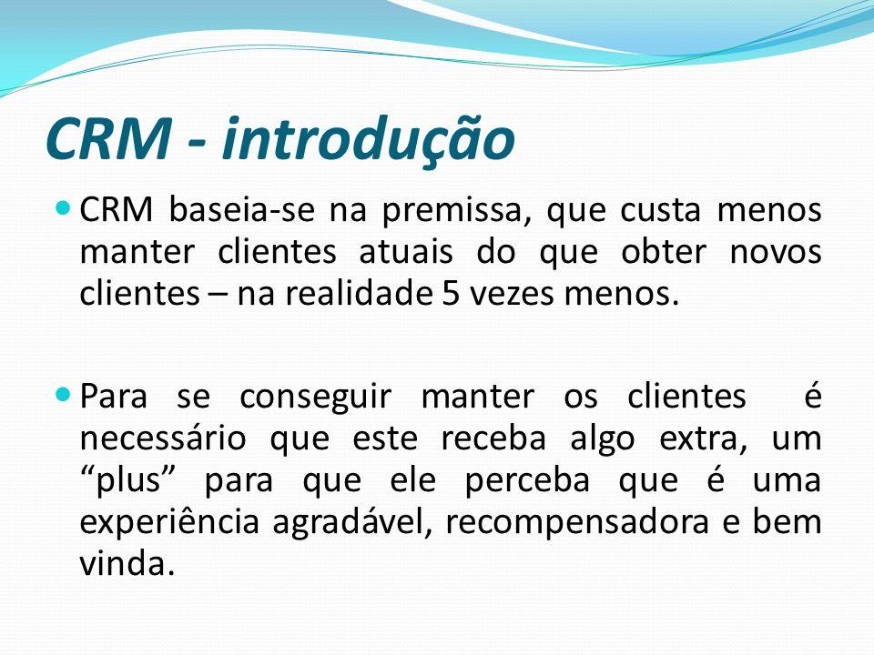 CRM - introdução CRM baseia-se na premissa, que custa menos manter clientes atuais do que obter novos clientes – na realidade 5 vezes menos. Para se c