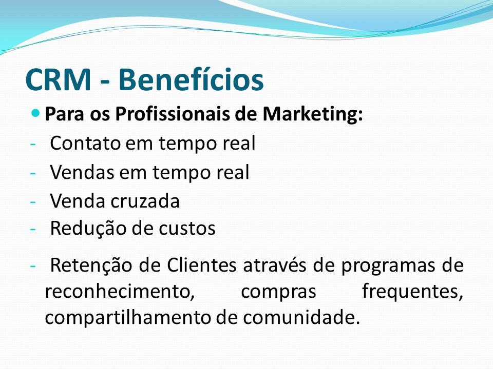 CRM - Benefícios Para os Profissionais de Marketing: - Contato em tempo real - Vendas em tempo real - Venda cruzada - Redução de custos - Retenção de