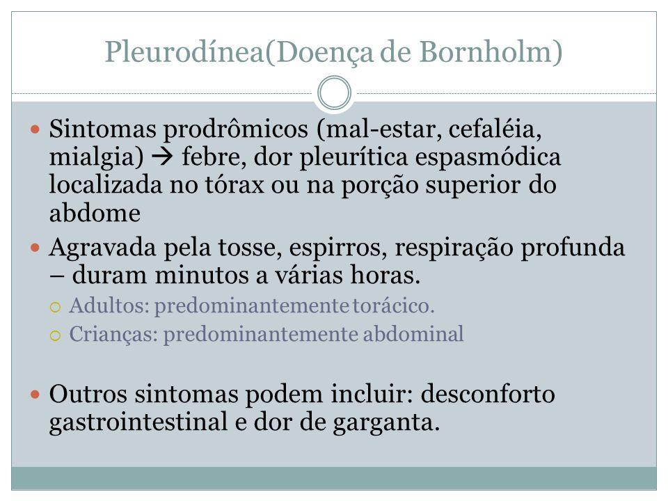 Pleurodínea(Doença de Bornholm) Sintomas prodrômicos (mal-estar, cefaléia, mialgia) febre, dor pleurítica espasmódica localizada no tórax ou na porção