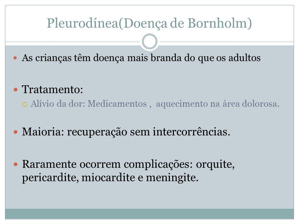 Pleurodínea(Doença de Bornholm) As crianças têm doença mais branda do que os adultos Tratamento: Alívio da dor: Medicamentos, aquecimento na área dolo