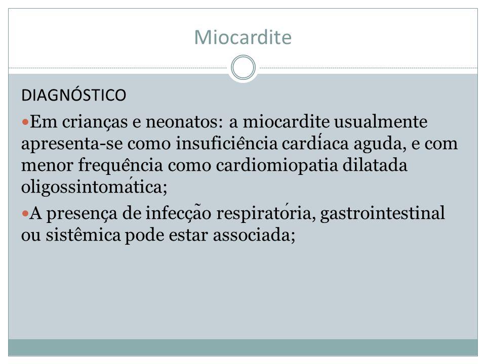 Miocardite DIAGNÓSTICO Em crianc ̧ as e neonatos: a miocardite usualmente apresenta-se como insuficie ̂ ncia cardiaca aguda, e com menor freque ̂ ncia