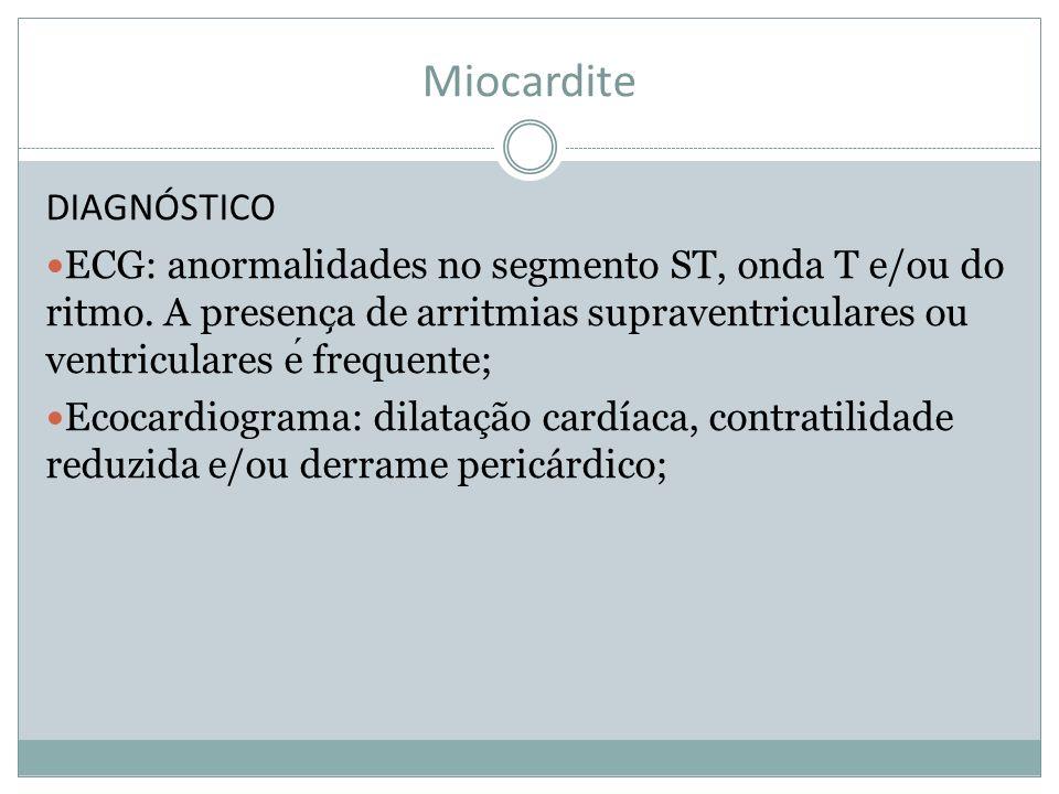 Miocardite DIAGNÓSTICO ECG: anormalidades no segmento ST, onda T e/ou do ritmo. A presenc ̧ a de arritmias supraventriculares ou ventriculares e frequ