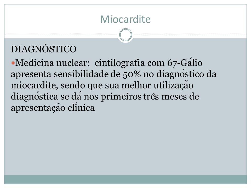 Miocardite DIAGNÓSTICO Medicina nuclear: cintilografia com 67-Galio apresenta sensibilidade de 50% no diagnostico da miocardite, sendo que sua melhor