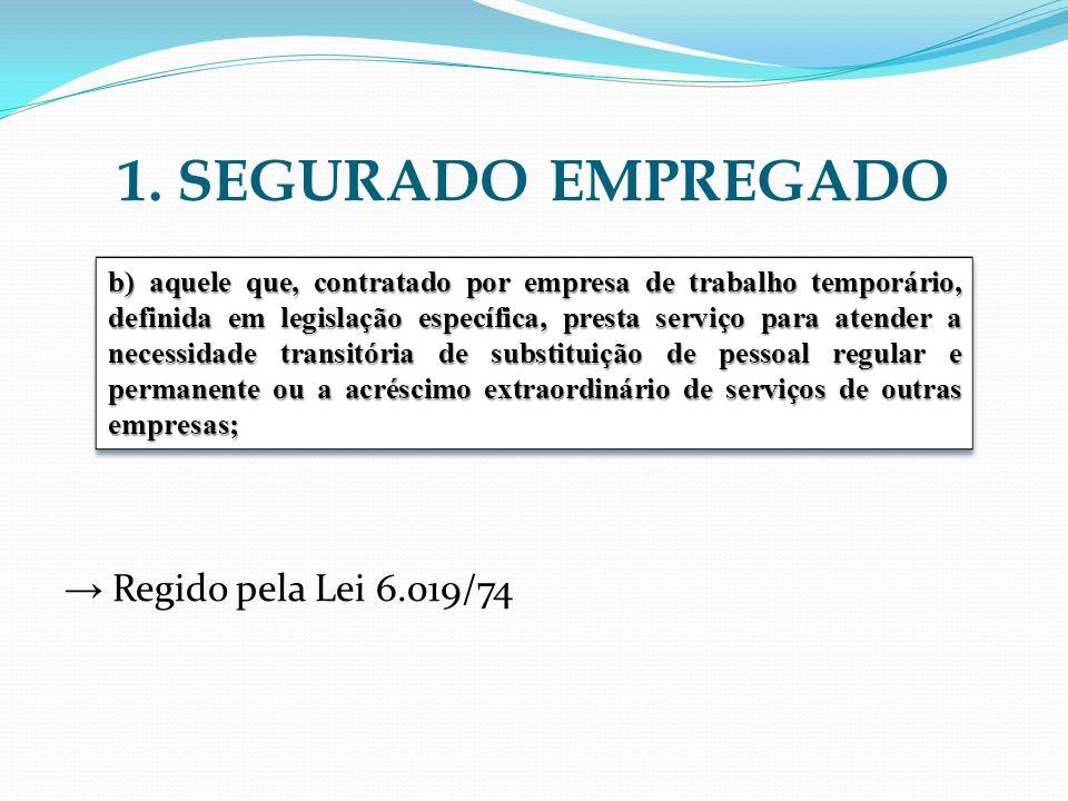1. SEGURADO EMPREGADO Regido pela Lei 6.019/74 b) aquele que, contratado por empresa de trabalho temporário, definida em legislação específica, presta