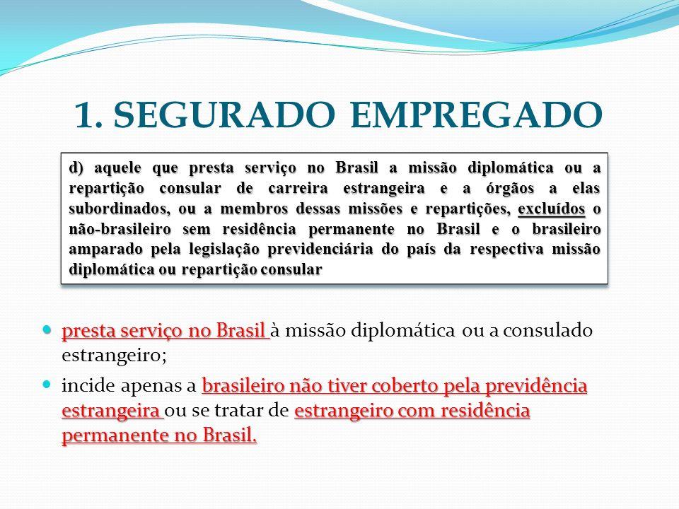 1. SEGURADO EMPREGADO presta serviço no Brasil presta serviço no Brasil à missão diplomática ou a consulado estrangeiro; brasileiro não tiver coberto