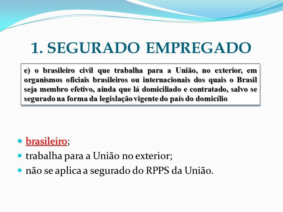 1. SEGURADO EMPREGADO brasileiro brasileiro; trabalha para a União no exterior; não se aplica a segurado do RPPS da União. e) o brasileiro civil que t