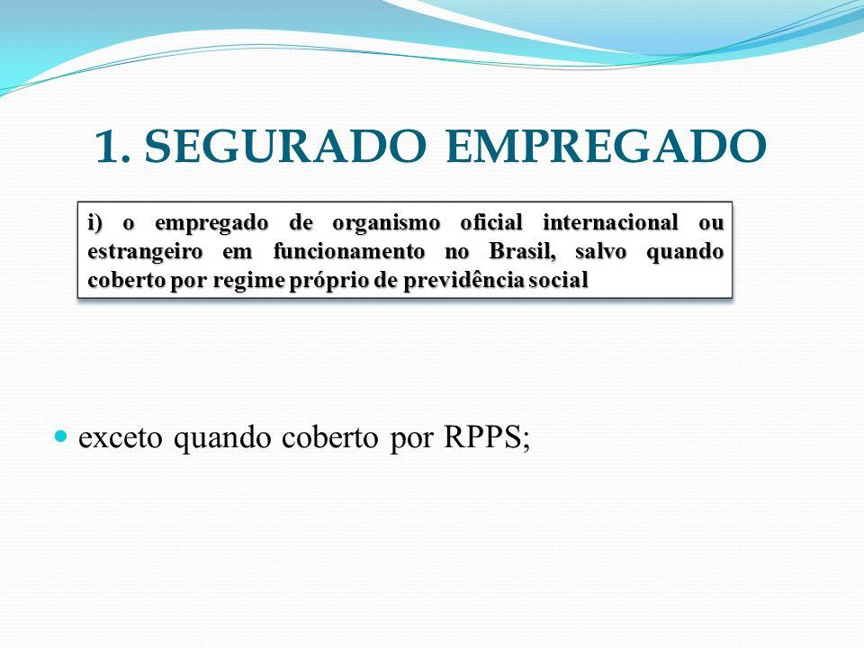 1. SEGURADO EMPREGADO exceto quando coberto por RPPS; i) o empregado de organismo oficial internacional ou estrangeiro em funcionamento no Brasil, sal