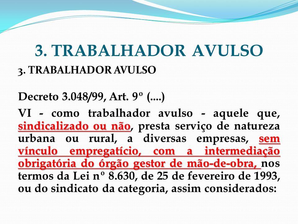 3. TRABALHADOR AVULSO Decreto 3.048/99, Art. 9º (....) sindicalizado ou não sem vínculo empregatício, com a intermediação obrigatória do órgão gestor
