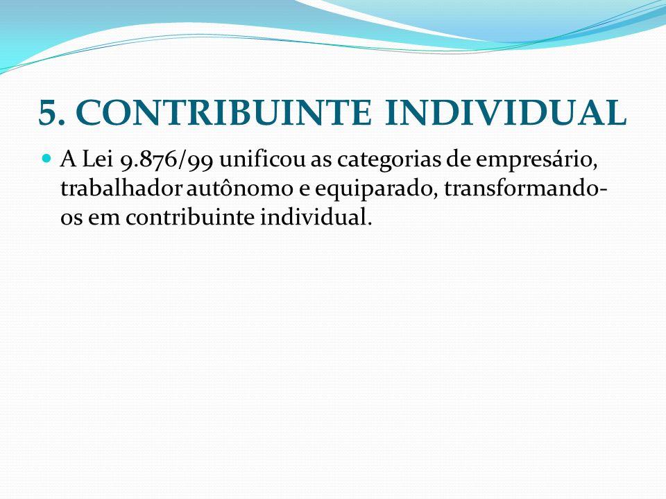 5. CONTRIBUINTE INDIVIDUAL A Lei 9.876/99 unificou as categorias de empresário, trabalhador autônomo e equiparado, transformando- os em contribuinte i