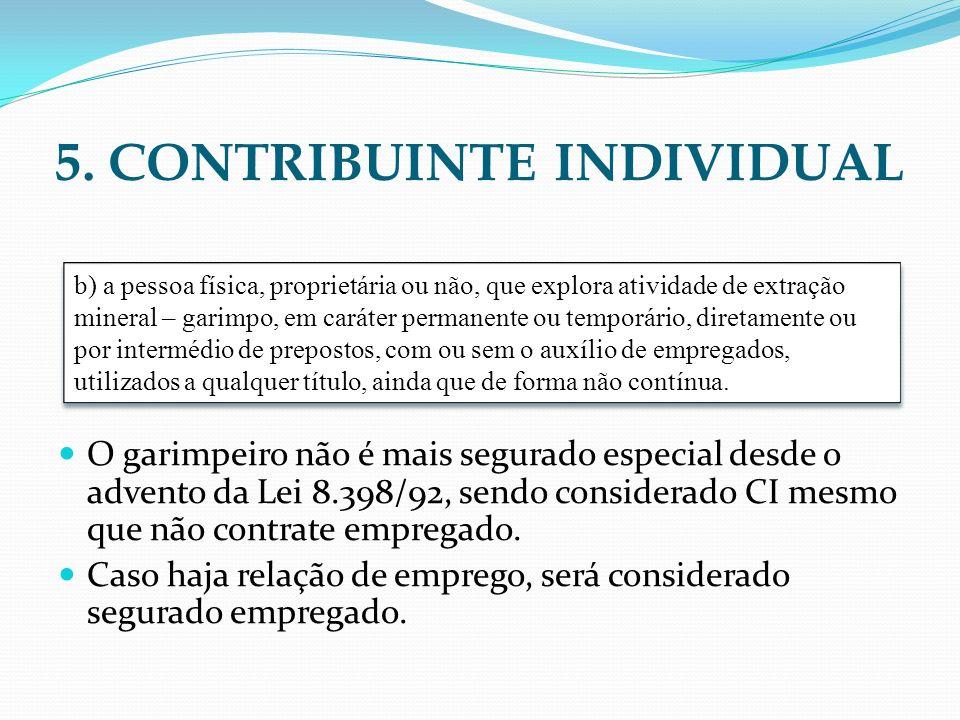 5. CONTRIBUINTE INDIVIDUAL O garimpeiro não é mais segurado especial desde o advento da Lei 8.398/92, sendo considerado CI mesmo que não contrate empr
