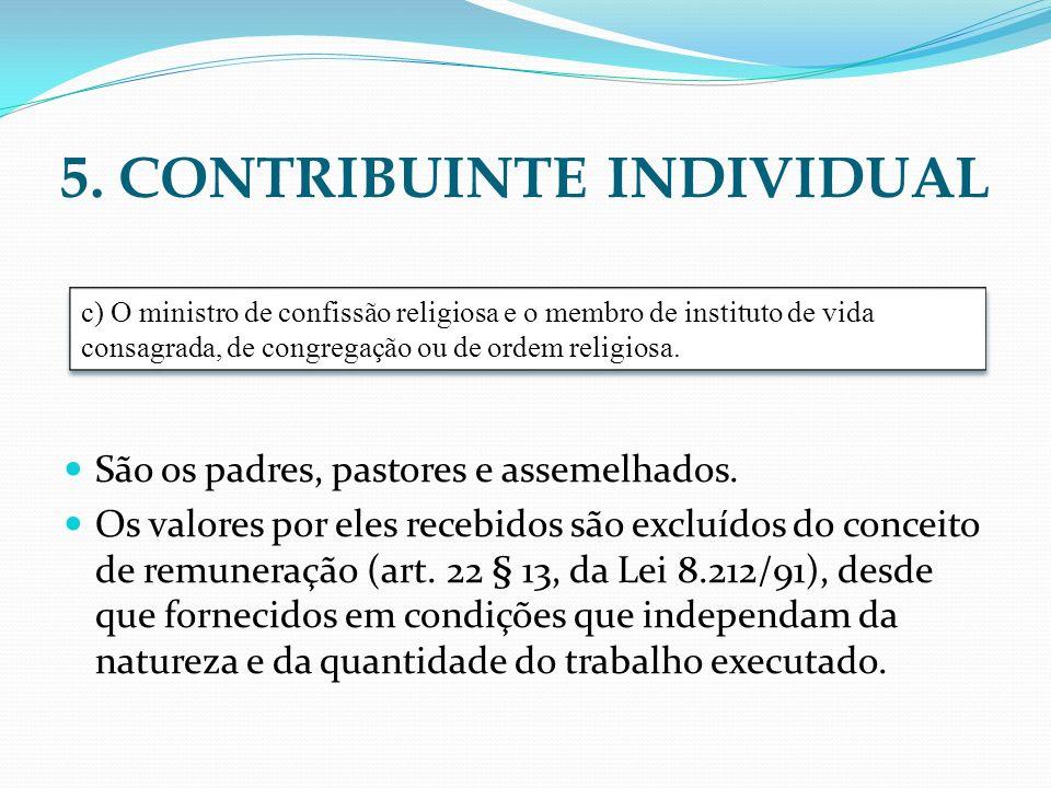 5. CONTRIBUINTE INDIVIDUAL São os padres, pastores e assemelhados. Os valores por eles recebidos são excluídos do conceito de remuneração (art. 22 § 1
