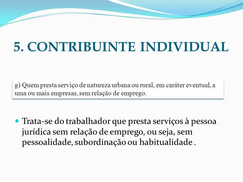 5. CONTRIBUINTE INDIVIDUAL Trata-se do trabalhador que presta serviços à pessoa jurídica sem relação de emprego, ou seja, sem pessoalidade, subordinaç