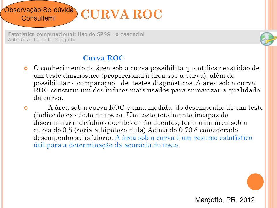 Curva ROC O conhecimento da área sob a curva possibilita quantificar exatidão de um teste diagnóstico (proporcional à área sob a curva), além de possi