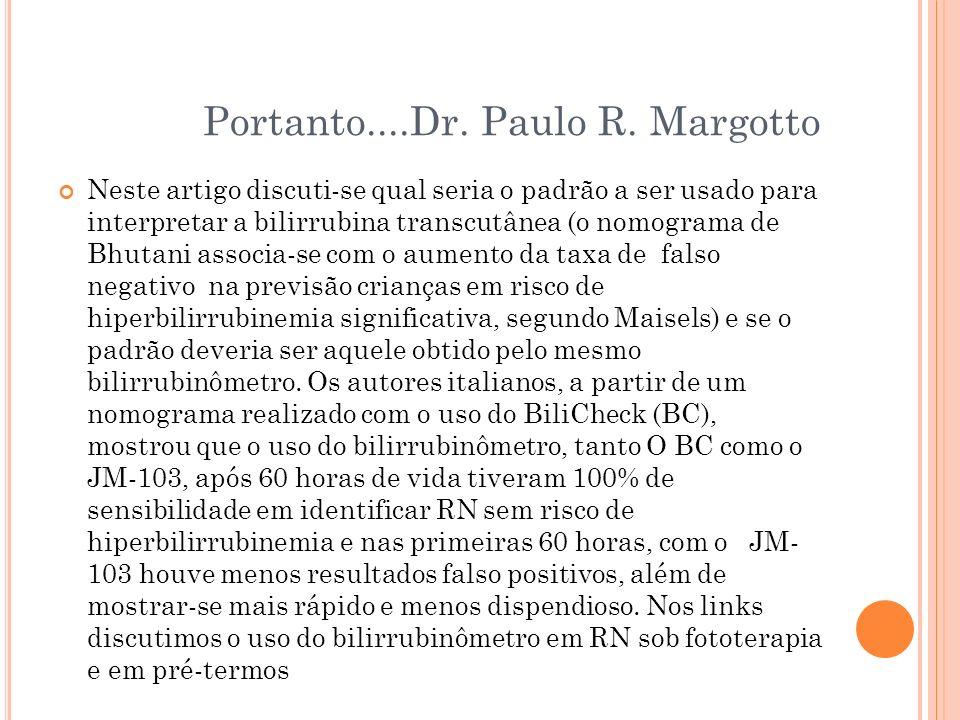 Portanto....Dr. Paulo R. Margotto Neste artigo discuti-se qual seria o padrão a ser usado para interpretar a bilirrubina transcutânea (o nomograma de