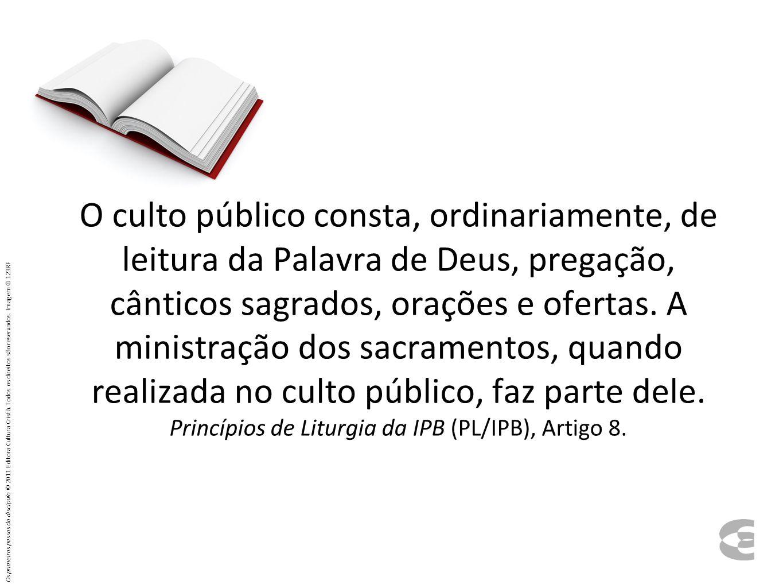 O culto público consta, ordinariamente, de leitura da Palavra de Deus, pregação, cânticos sagrados, orações e ofertas.