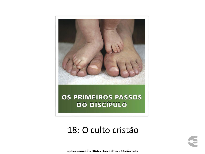 Quanto ao dia para o culto público, o domingo é o dia do Senhor Os primeiros passos do discípulo © 2011 Editora Cultura Cristã.