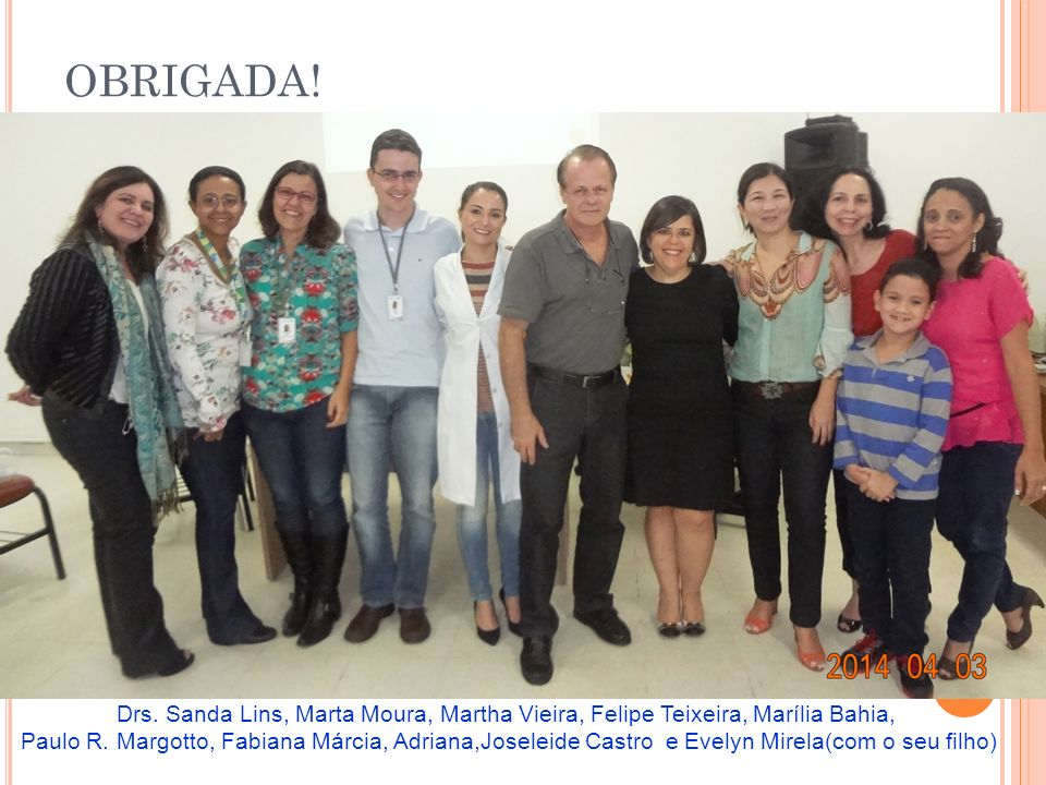 OBRIGADA.Drs. Sanda Lins, Marta Moura, Martha Vieira, Felipe Teixeira, Marília Bahia, Paulo R.