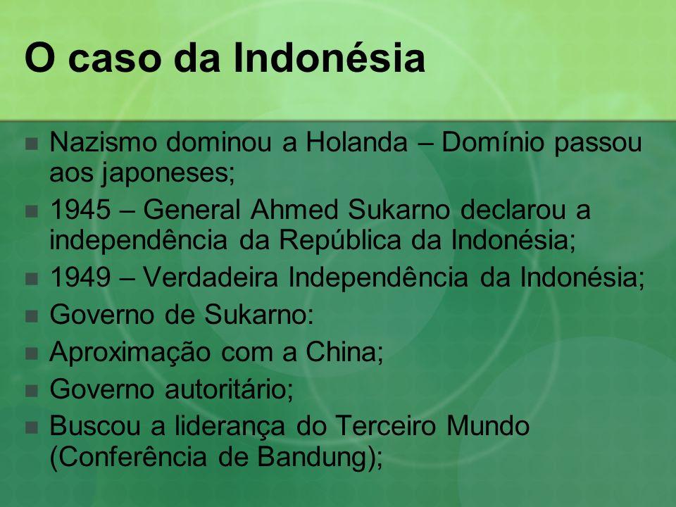 O caso da Indonésia Nazismo dominou a Holanda – Domínio passou aos japoneses; 1945 – General Ahmed Sukarno declarou a independência da República da Indonésia; 1949 – Verdadeira Independência da Indonésia; Governo de Sukarno: Aproximação com a China; Governo autoritário; Buscou a liderança do Terceiro Mundo (Conferência de Bandung);